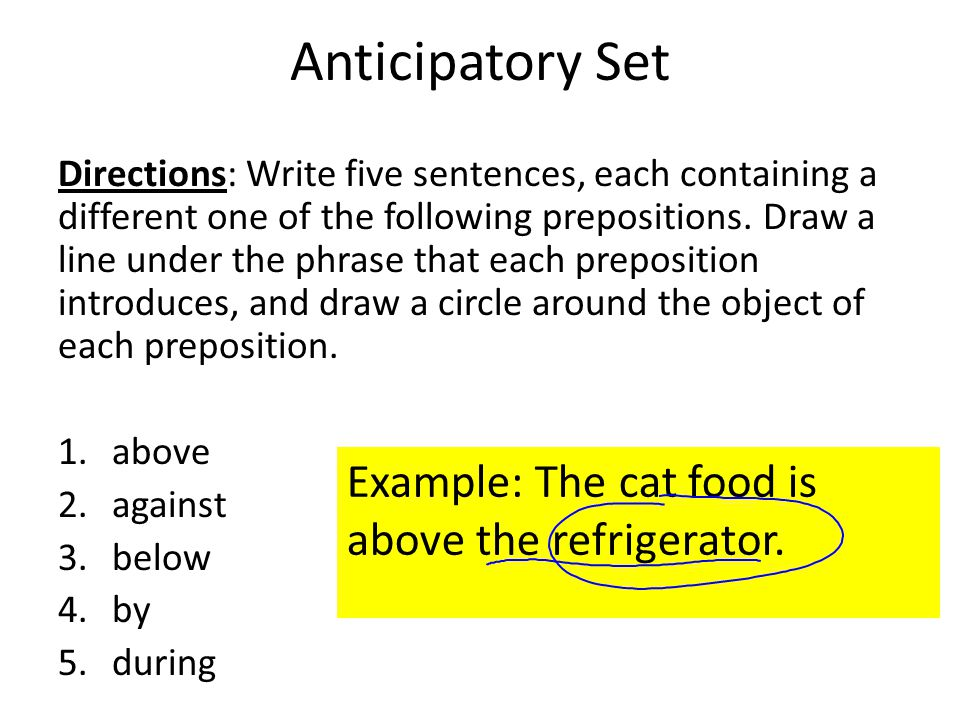 Anticipatory Set Directions: Write five sentences, each containing a different one of the following prepositions. Draw a line under the phrase that ea