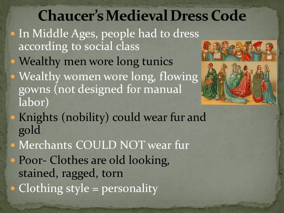 In Middle Ages, people had to dress according to social class Wealthy men wore long tunics Wealthy women wore long, flowing gowns (not designed for manual labor) Knights (nobility) could wear fur and gold Merchants COULD NOT wear fur Poor- Clothes are old looking, stained, ragged, torn Clothing style = personality
