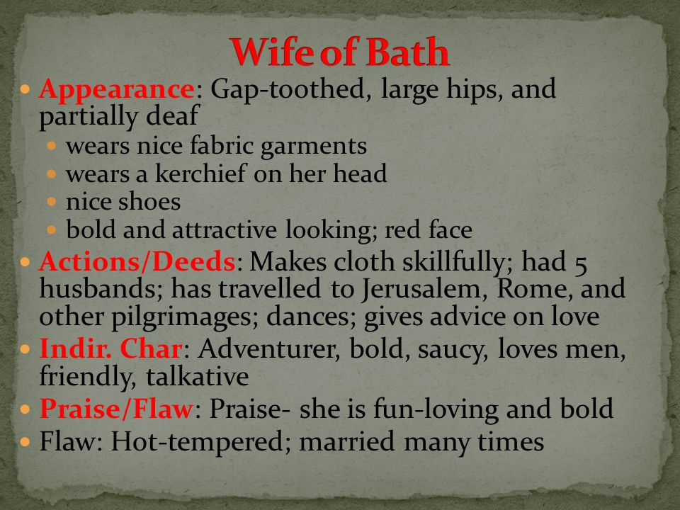 Appearance: Gap-toothed, large hips, and partially deaf wears nice fabric garments wears a kerchief on her head nice shoes bold and attractive looking; red face Actions/Deeds: Makes cloth skillfully; had 5 husbands; has travelled to Jerusalem, Rome, and other pilgrimages; dances; gives advice on love Indir.