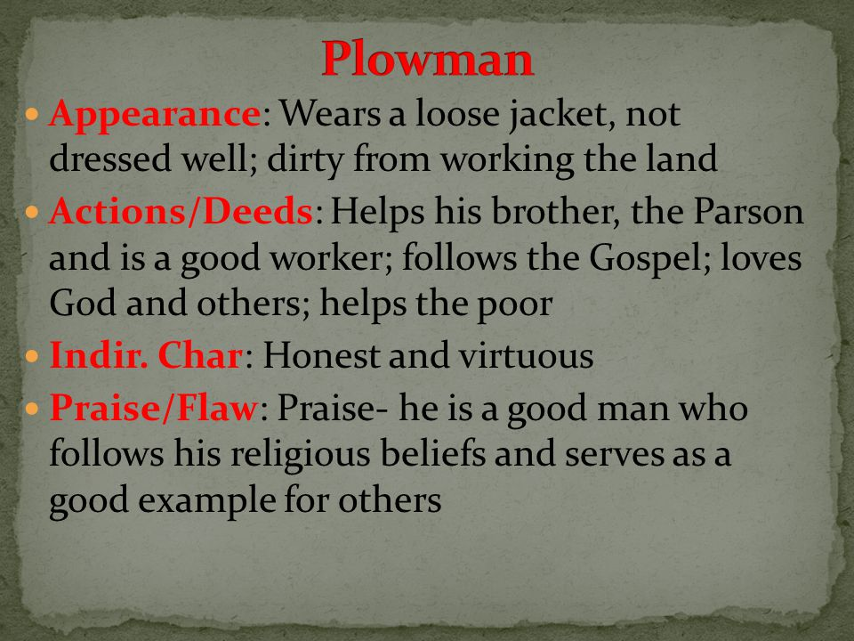 Appearance: Wears a loose jacket, not dressed well; dirty from working the land Actions/Deeds: Helps his brother, the Parson and is a good worker; follows the Gospel; loves God and others; helps the poor Indir.