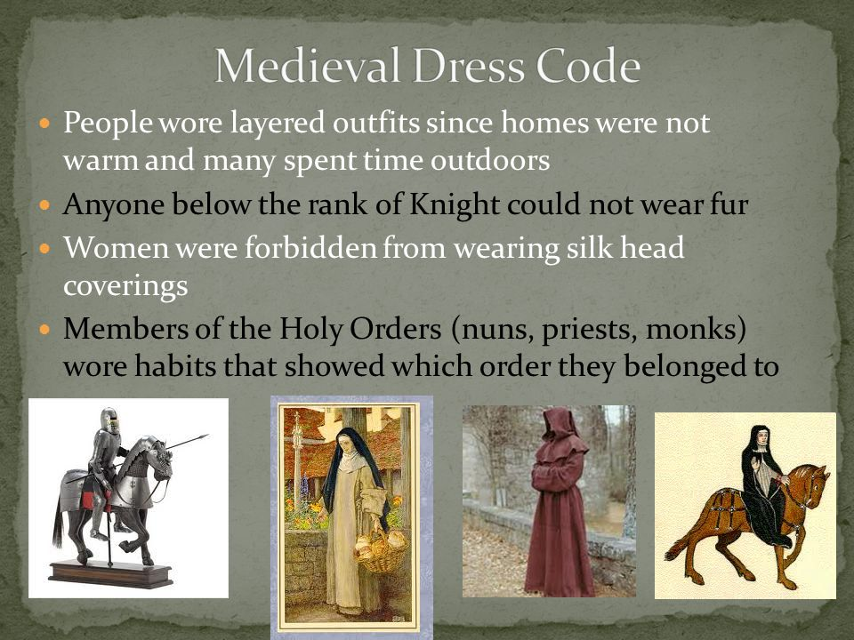People wore layered outfits since homes were not warm and many spent time outdoors Anyone below the rank of Knight could not wear fur Women were forbidden from wearing silk head coverings Members of the Holy Orders (nuns, priests, monks) wore habits that showed which order they belonged to