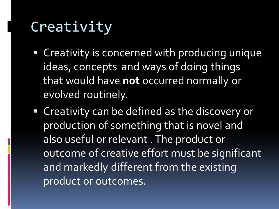 Creativity  Creativity is concerned with producing unique ideas, concepts and ways of doing things that would have not occurred normally or evolved r