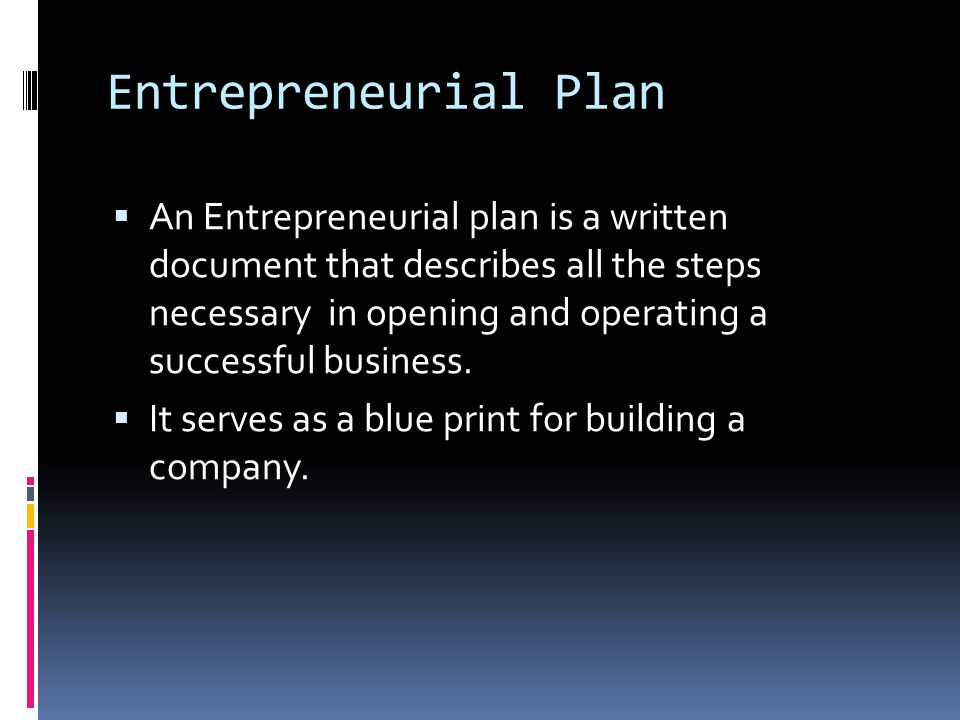 Entrepreneurial Plan  An Entrepreneurial plan is a written document that describes all the steps necessary in opening and operating a successful busi