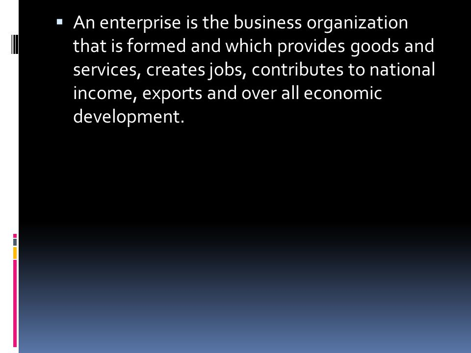  An enterprise is the business organization that is formed and which provides goods and services, creates jobs, contributes to national income, expor