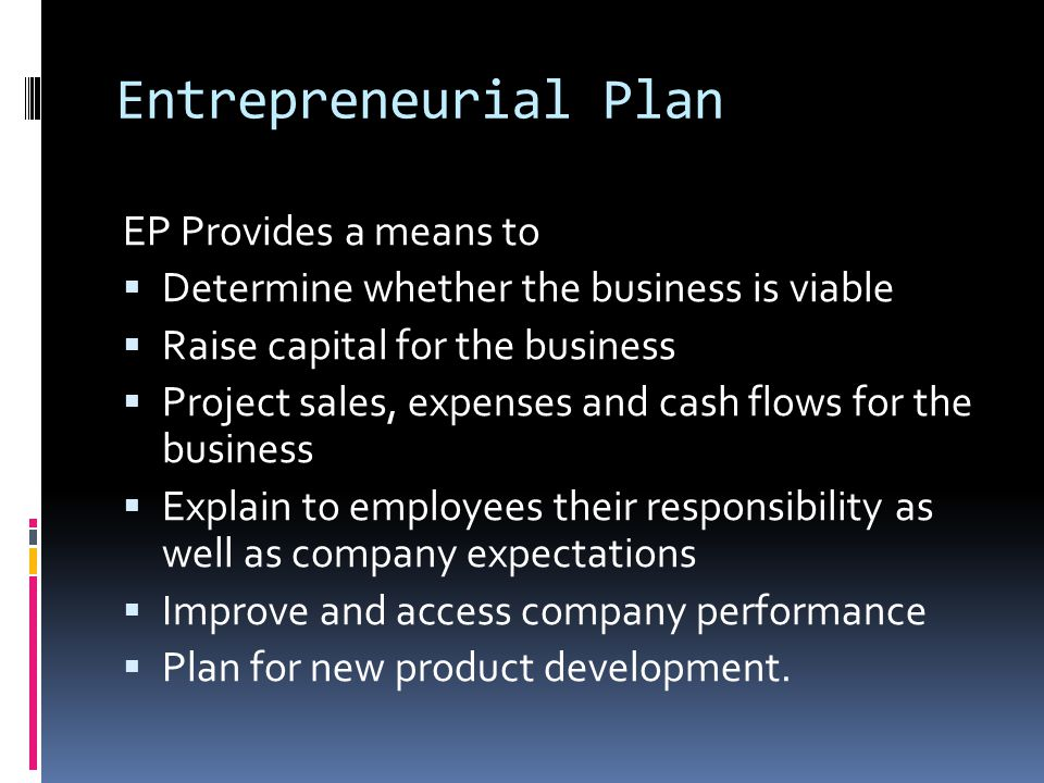 Entrepreneurial Plan EP Provides a means to  Determine whether the business is viable  Raise capital for the business  Project sales, expenses and