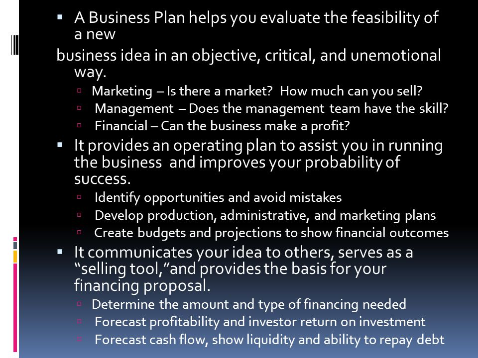  A Business Plan helps you evaluate the feasibility of a new business idea in an objective, critical, and unemotional way.  Marketing – Is there a m