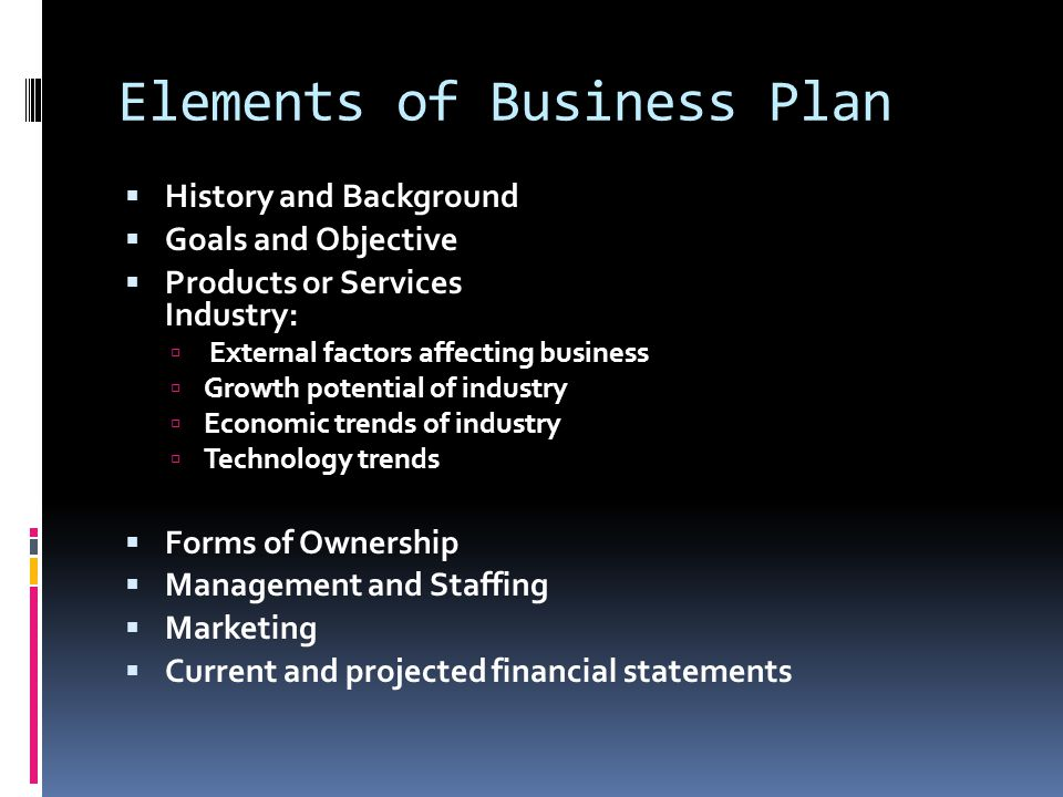 Elements of Business Plan  History and Background  Goals and Objective  Products or Services Industry:  External factors affecting business  Grow
