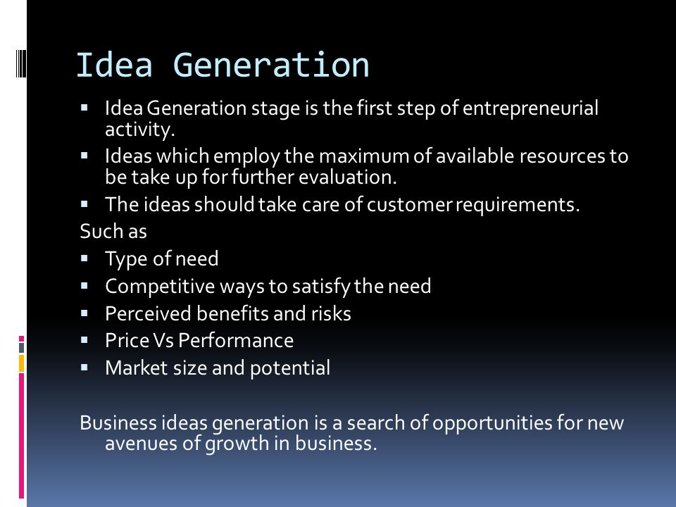 Idea Generation  Idea Generation stage is the first step of entrepreneurial activity.  Ideas which employ the maximum of available resources to be t