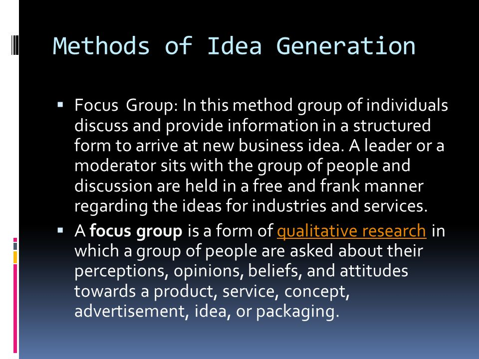 Methods of Idea Generation  Focus Group: In this method group of individuals discuss and provide information in a structured form to arrive at new bu