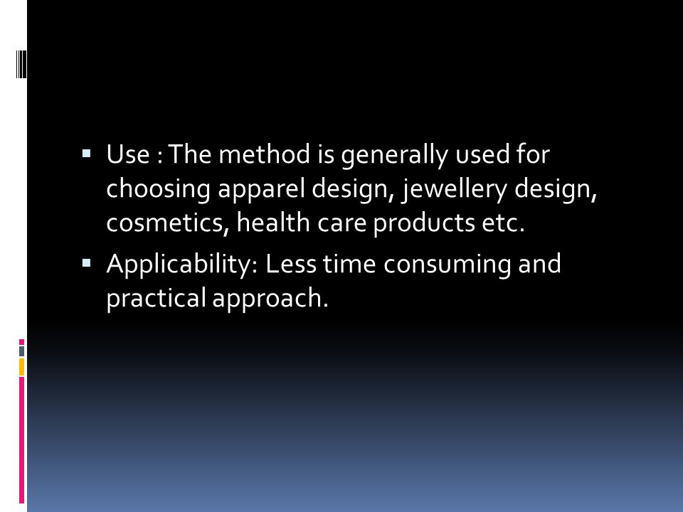  Use : The method is generally used for choosing apparel design, jewellery design, cosmetics, health care products etc.  Applicability: Less time co