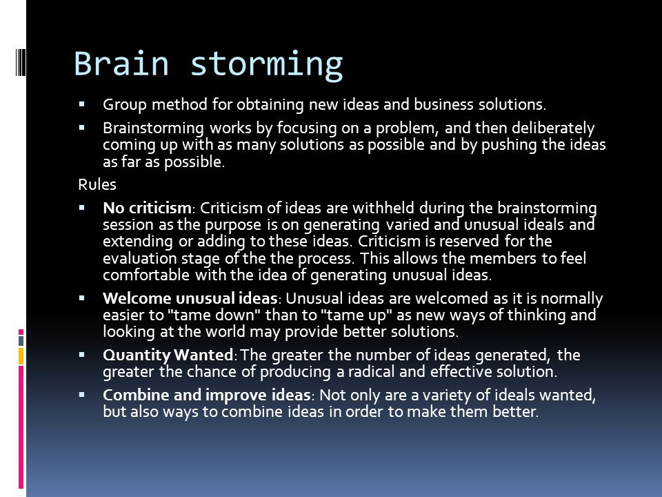 Brain storming  Group method for obtaining new ideas and business solutions.  Brainstorming works by focusing on a problem, and then deliberately co