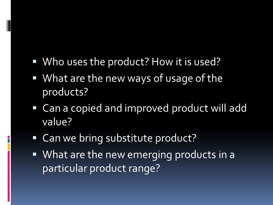  Who uses the product? How it is used?  What are the new ways of usage of the products?  Can a copied and improved product will add value?  Can we