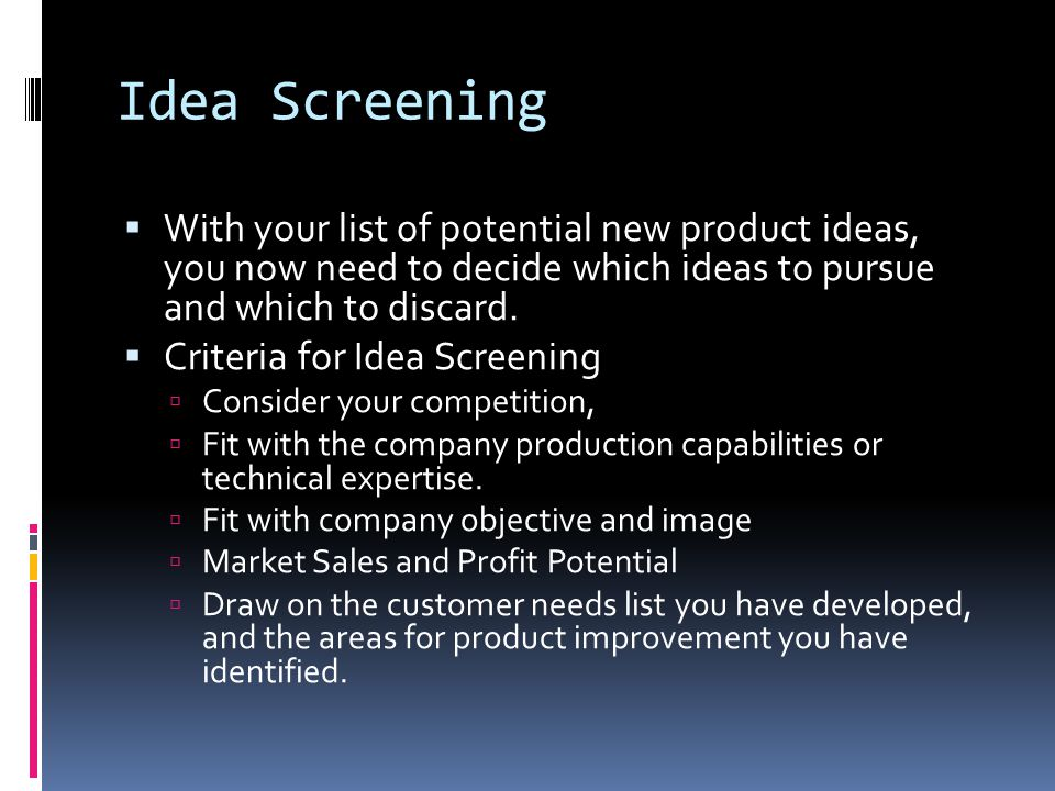 Idea Screening  With your list of potential new product ideas, you now need to decide which ideas to pursue and which to discard.  Criteria for Idea