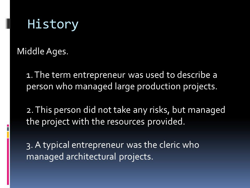 History Middle Ages. 1. The term entrepreneur was used to describe a person who managed large production projects. 2. This person did not take any ris