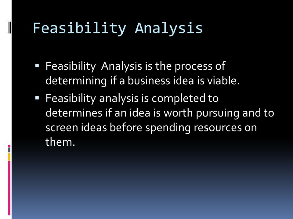 Feasibility Analysis  Feasibility Analysis is the process of determining if a business idea is viable.  Feasibility analysis is completed to determi