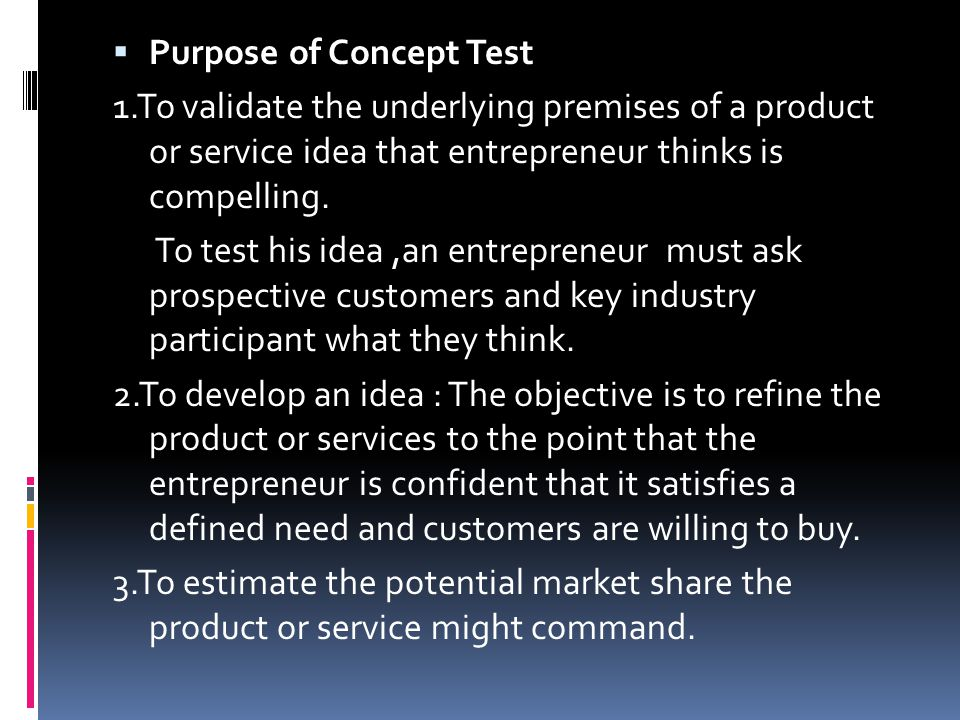  Purpose of Concept Test 1.To validate the underlying premises of a product or service idea that entrepreneur thinks is compelling. To test his idea,