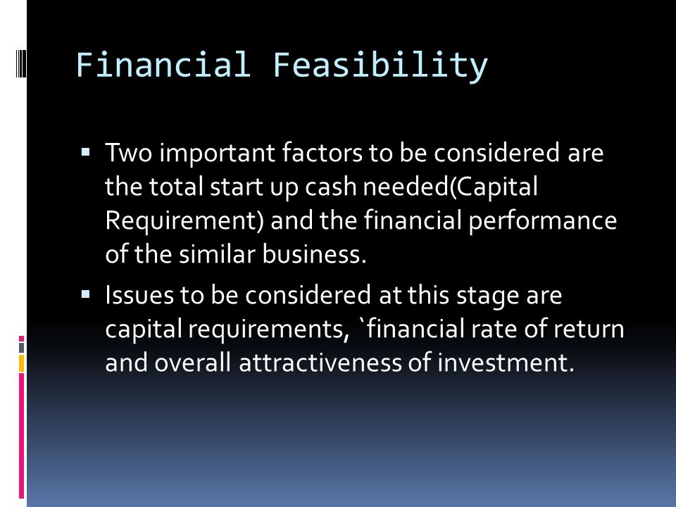 Financial Feasibility  Two important factors to be considered are the total start up cash needed(Capital Requirement) and the financial performance o