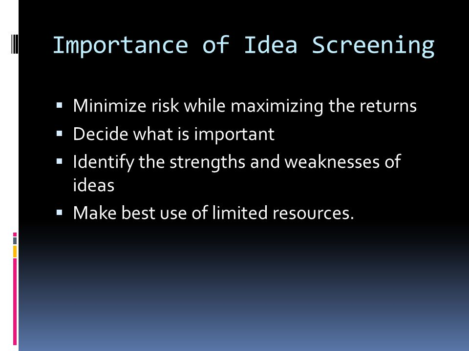 Importance of Idea Screening  Minimize risk while maximizing the returns  Decide what is important  Identify the strengths and weaknesses of ideas