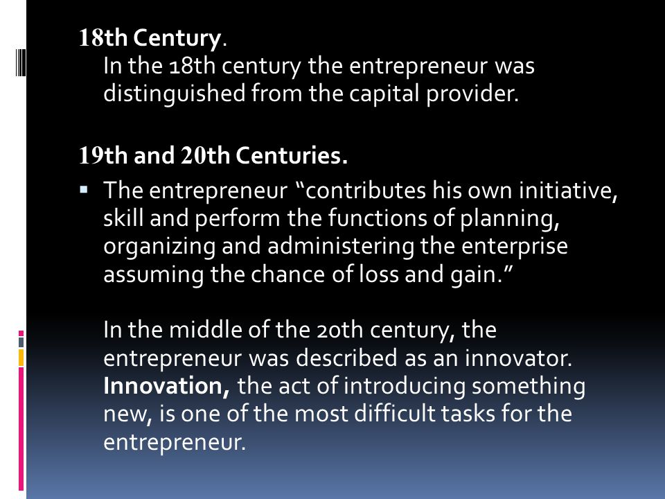 """18 th Century. In the 18th century the entrepreneur was distinguished from the capital provider. 19 th and 20 th Centuries.  The entrepreneur """"contri"""