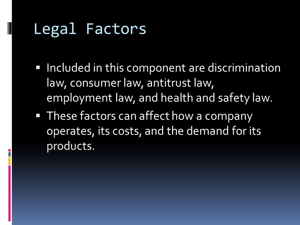 Legal Factors  Included in this component are discrimination law, consumer law, antitrust law, employment law, and health and safety law.  These fac