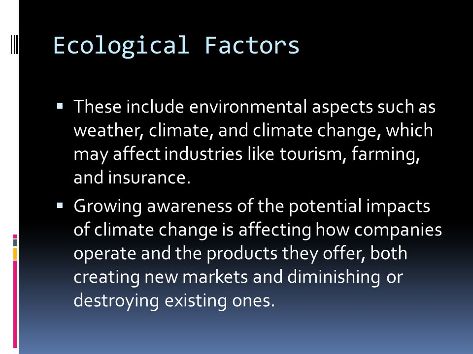Ecological Factors  These include environmental aspects such as weather, climate, and climate change, which may affect industries like tourism, farmi
