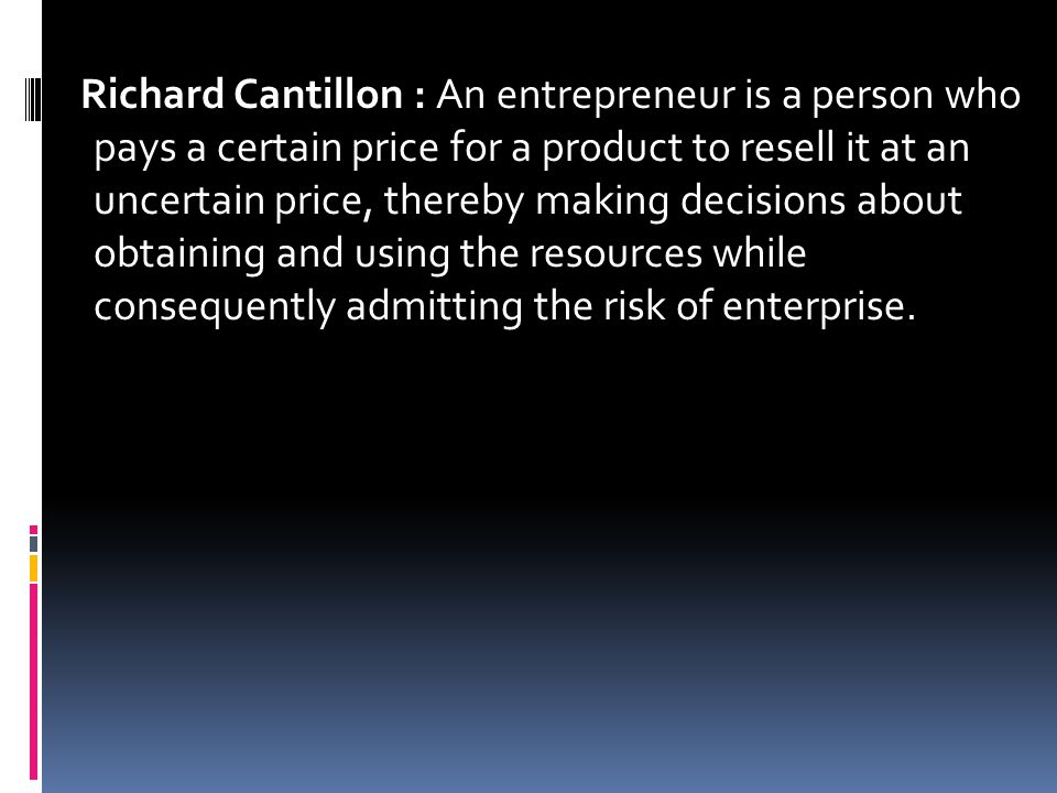 Richard Cantillon : An entrepreneur is a person who pays a certain price for a product to resell it at an uncertain price, thereby making decisions ab