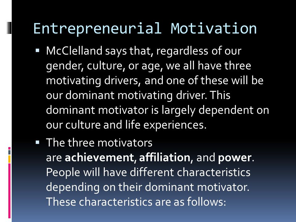 Entrepreneurial Motivation  McClelland says that, regardless of our gender, culture, or age, we all have three motivating drivers, and one of these w