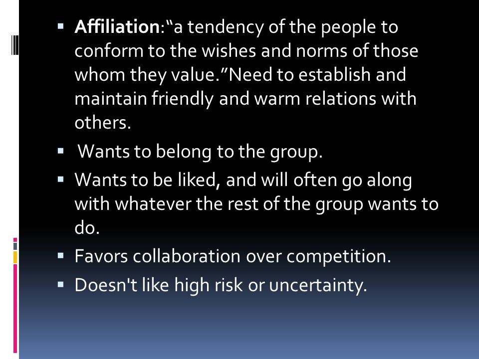 """ Affiliation:""""a tendency of the people to conform to the wishes and norms of those whom they value.""""Need to establish and maintain friendly and warm"""