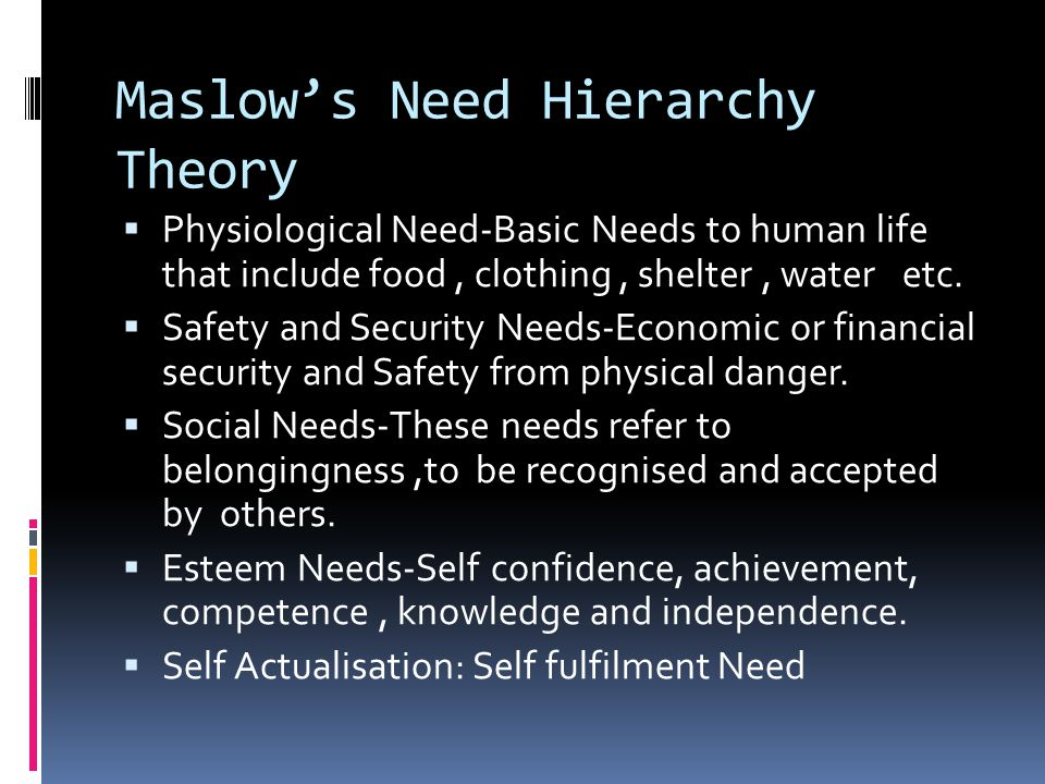 Maslow's Need Hierarchy Theory  Physiological Need-Basic Needs to human life that include food, clothing, shelter, water etc.  Safety and Security N