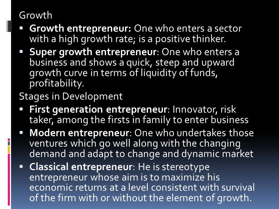Growth  Growth entrepreneur: One who enters a sector with a high growth rate; is a positive thinker.  Super growth entrepreneur: One who enters a bu