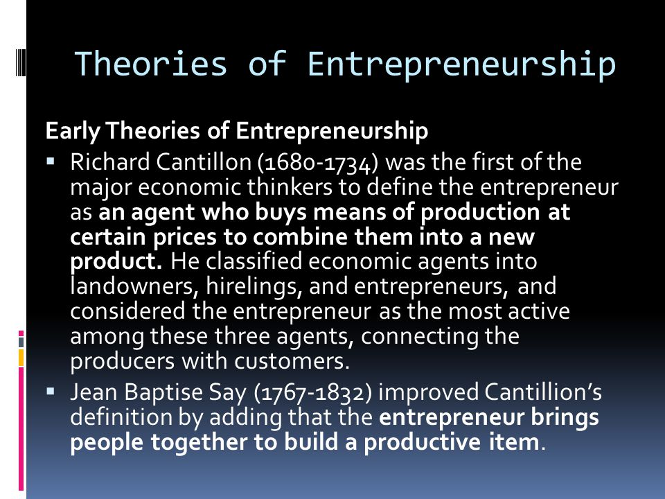 Theories of Entrepreneurship Early Theories of Entrepreneurship  Richard Cantillon (1680-1734) was the first of the major economic thinkers to define
