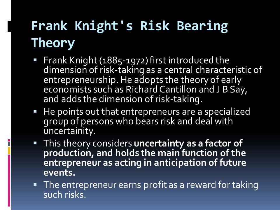 Frank Knight's Risk Bearing Theory  Frank Knight (1885-1972) first introduced the dimension of risk-taking as a central characteristic of entrepreneu