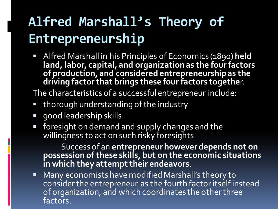 Alfred Marshall's Theory of Entrepreneurship  Alfred Marshall in his Principles of Economics (1890) held land, labor, capital, and organization as th