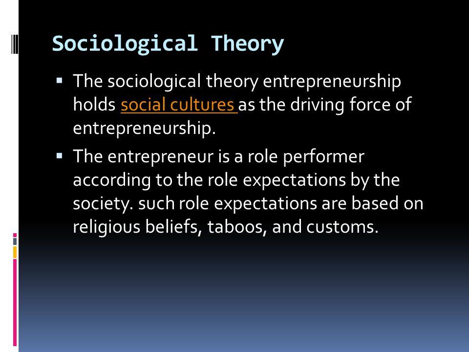 Sociological Theory  The sociological theory entrepreneurship holds social cultures as the driving force of entrepreneurship.social cultures  The en