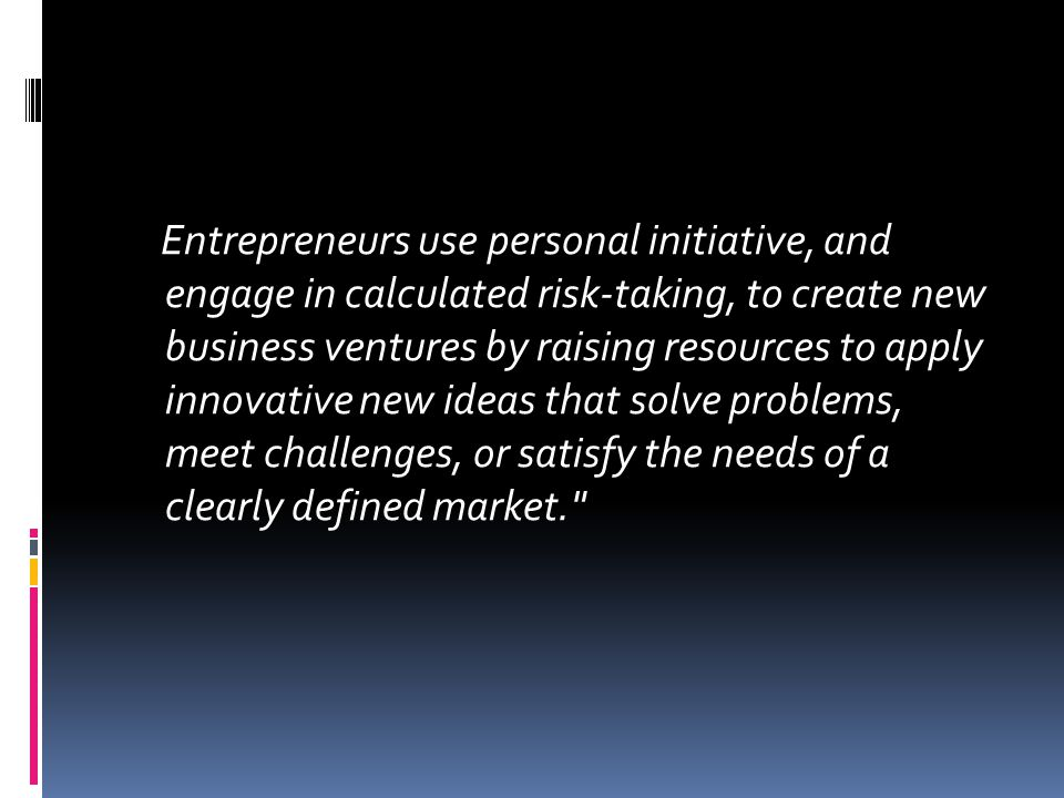Entrepreneurs use personal initiative, and engage in calculated risk-taking, to create new business ventures by raising resources to apply innovative