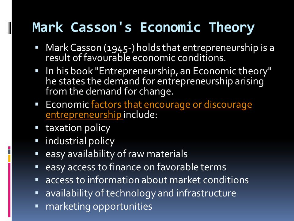 Mark Casson's Economic Theory  Mark Casson (1945-) holds that entrepreneurship is a result of favourable economic conditions.  In his book