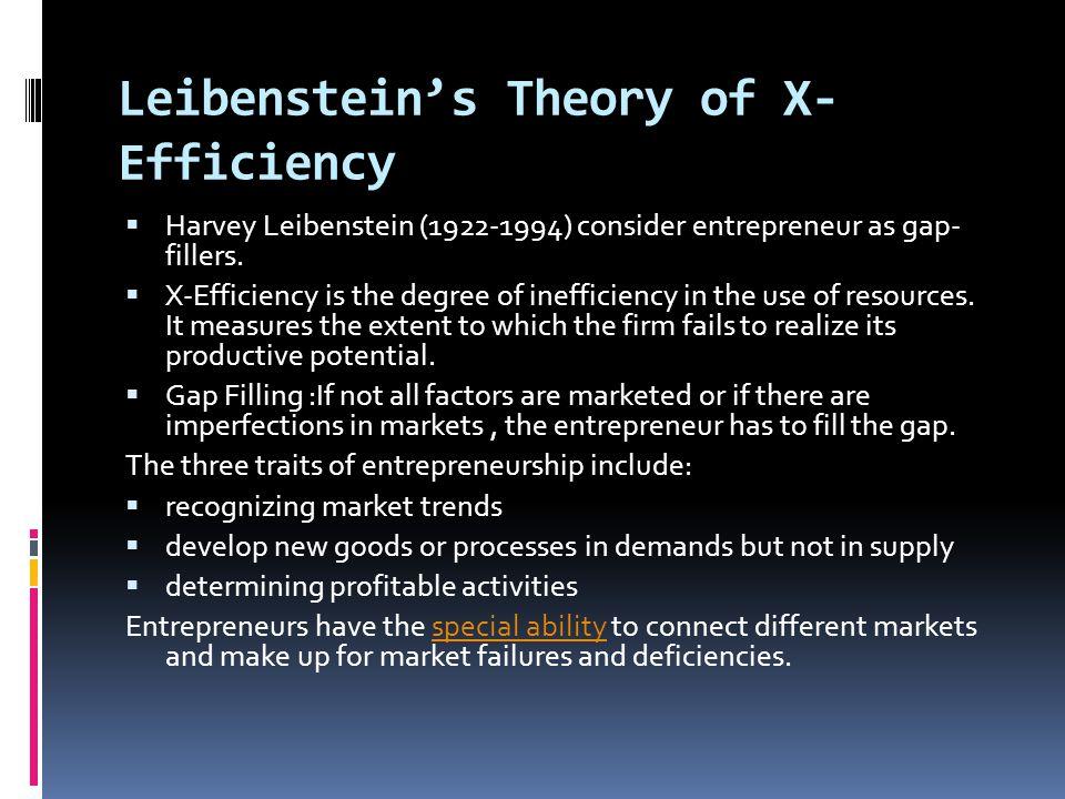 Leibenstein's Theory of X- Efficiency  Harvey Leibenstein (1922-1994) consider entrepreneur as gap- fillers.  X-Efficiency is the degree of ineffici