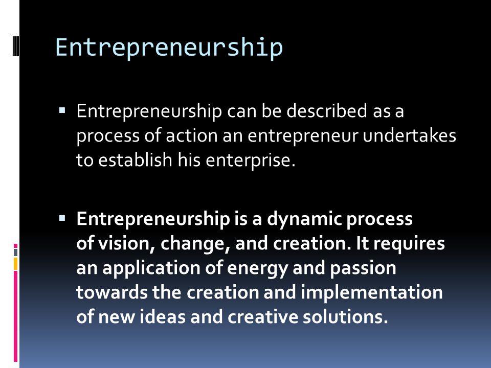 Entrepreneurship  Entrepreneurship can be described as a process of action an entrepreneur undertakes to establish his enterprise.  Entrepreneurship