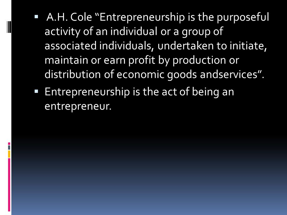 """ A.H. Cole """"Entrepreneurship is the purposeful activity of an individual or a group of associated individuals, undertaken to initiate, maintain or ea"""