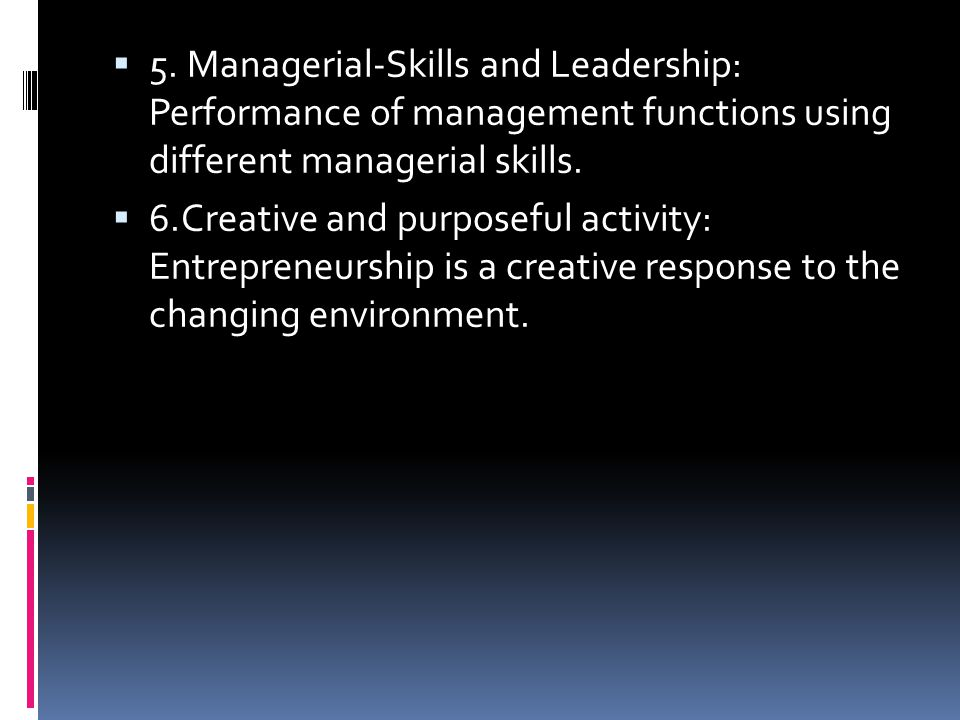  5. Managerial-Skills and Leadership: Performance of management functions using different managerial skills.  6.Creative and purposeful activity: En