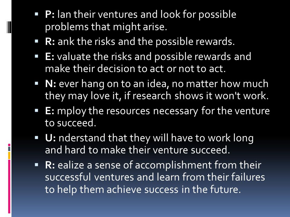  P: lan their ventures and look for possible problems that might arise.  R: ank the risks and the possible rewards.  E: valuate the risks and possi