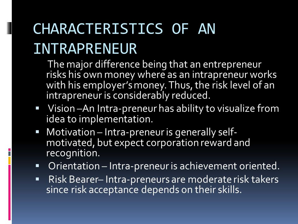 CHARACTERISTICS OF AN INTRAPRENEUR The major difference being that an entrepreneur risks his own money where as an intrapreneur works with his employe