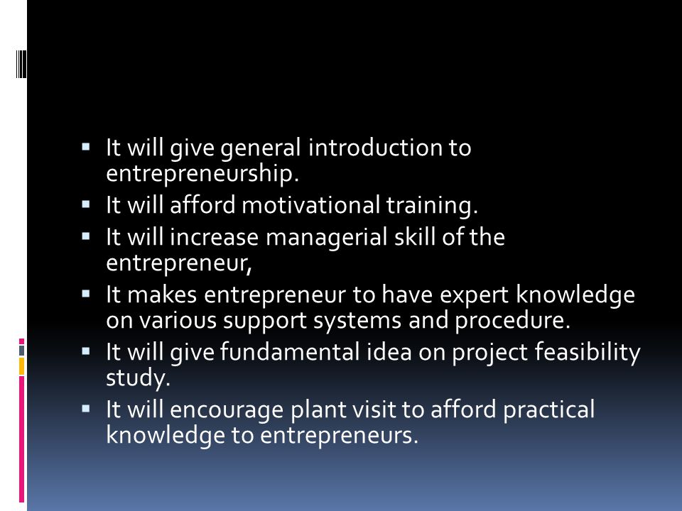  It will give general introduction to entrepreneurship.  It will afford motivational training.  It will increase managerial skill of the entreprene