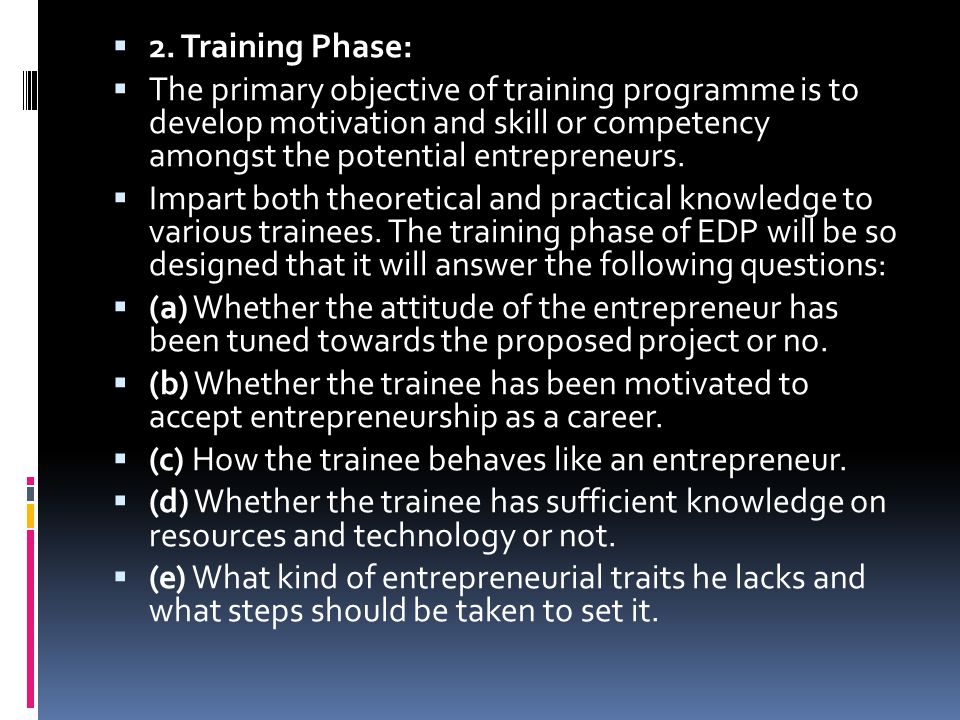  2. Training Phase:  The primary objective of training programme is to develop motivation and skill or competency amongst the potential entrepreneur