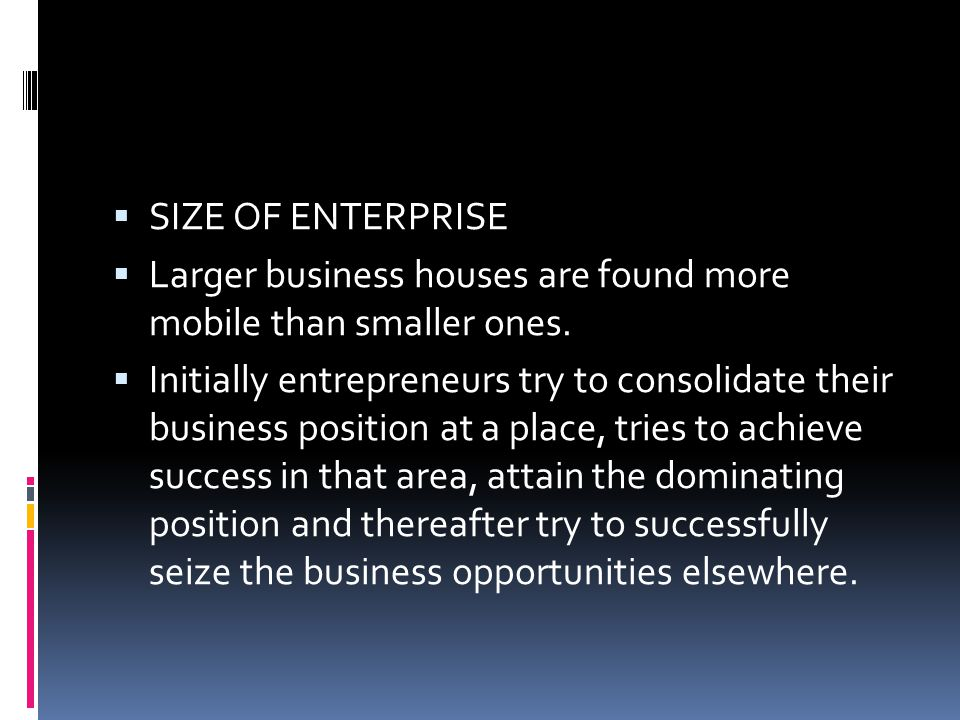  SIZE OF ENTERPRISE  Larger business houses are found more mobile than smaller ones.  Initially entrepreneurs try to consolidate their business pos