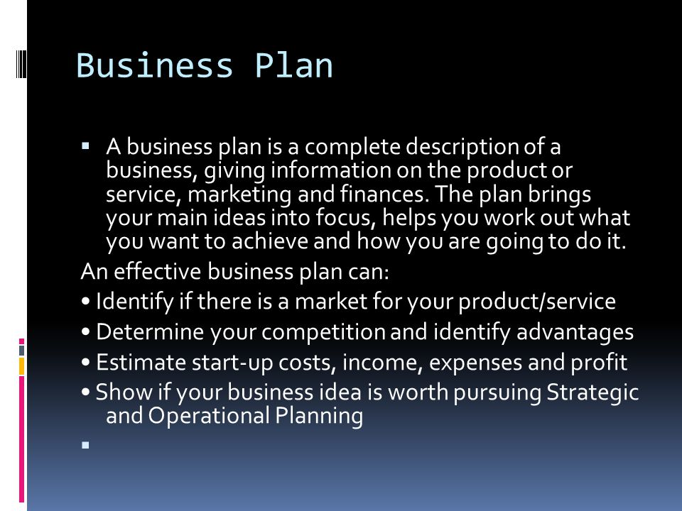 Business Plan  A business plan is a complete description of a business, giving information on the product or service, marketing and finances. The pla
