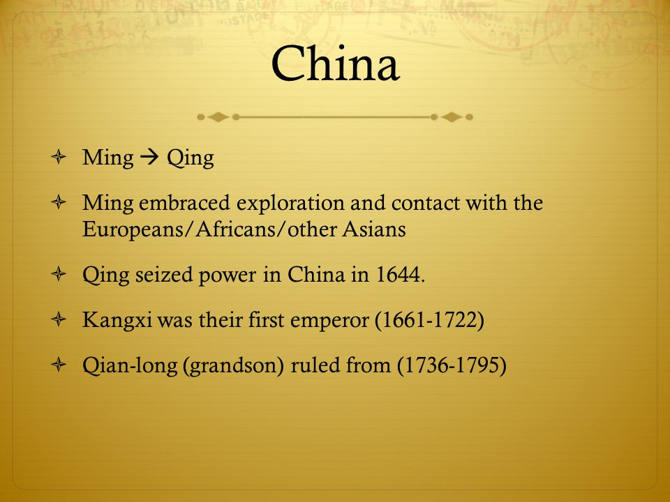 China  Ming  Qing  Ming embraced exploration and contact with the Europeans/Africans/other Asians  Qing seized power in China in 1644.  Kangxi wa
