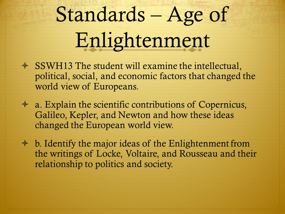 Standards – Age of Enlightenment  SSWH13 The student will examine the intellectual, political, social, and economic factors that changed the world vi
