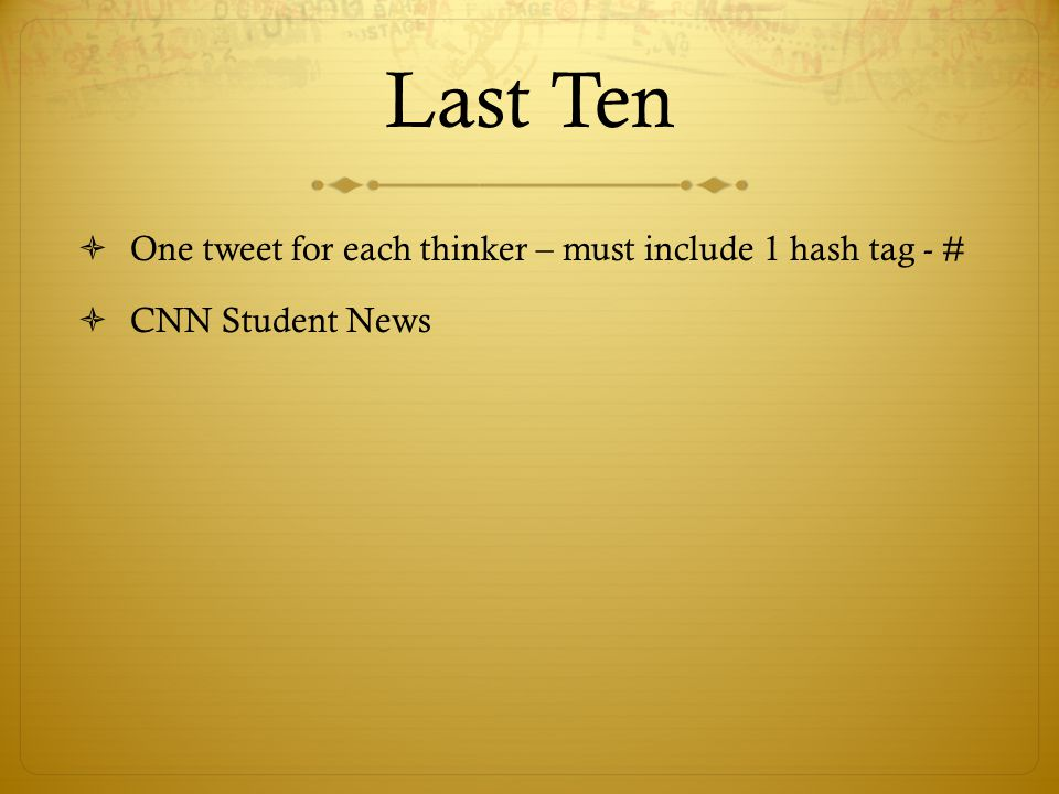 Last Ten  One tweet for each thinker – must include 1 hash tag - #  CNN Student News