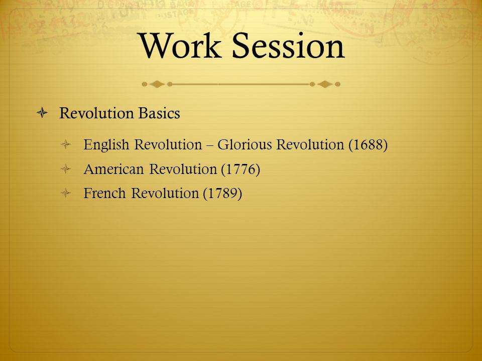Work Session  Revolution Basics  English Revolution – Glorious Revolution (1688)  American Revolution (1776)  French Revolution (1789)